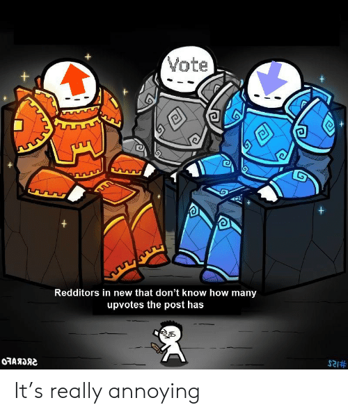 Upvotes: Vote  +  +  +  +  Redditors in new that don't know how many  upvotes the post has  0RARDS  It's really annoying