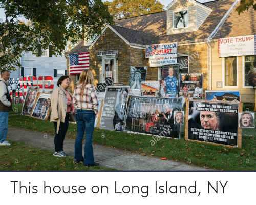 Vote Trump: VOTE TRUMP  Protect Our  Culture  MERICA  FIRST  Language & Borders  ote TRUMP And Keep  America AMERICAN  TO BEPRESIDENT OF  LIKE F YOU AGREE  MusliM  NATION  CLINTON FOUNDATION  TWHEN THE LAW NO LONGER  PROTECTS YOU FROM THE CORRUPT  RTN  pol  BUT PROTECTS THE CORRUPT FROM  YOU,YOU KNOW YOUR NATION IS  DOOMED AYN RAND This house on Long Island, NY