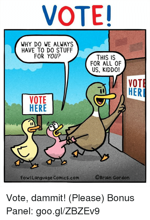 Memes, Stuff, and Comics: VOTE!  WHY DO WE ALWAYS  HAVE TO DO STUFF  FOR YOU?  THIS IS  FOR ALL OF  US, KIDDO!  VOTE  VOTE  th  FowlLanguage Comics.com  ©Brian Gordon Vote, dammit! (Please) Bonus Panel: goo.gl/ZBZEv9