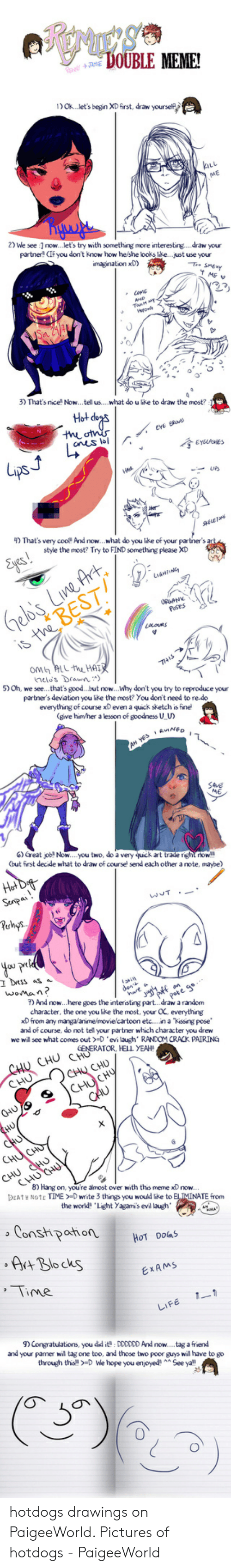 Paigeeworld: VOUBLE MEME!  1) Ok..let's begin XD first, draw yourself  2) We see 1 now...let's try with something more interesting....draw your  partner! CIF you don't kno  looks like..  imagination xD)  3) That's nice Now... tell us....what do u like to draw the most?  Hot dogs  theotnis  anes lol  EYELASHES  ps  That's  cool And now.  stve the mos? Try to FIND something clease XD  artners  Eyes!  Gelb's Live Art  is the BEST  Lu6HIN  OM ALL the HAIR  helo's Drawn)  5) Oh,  ket  Yedoo't need to re. do  everything of course xD even a quick sketch is fine  (give him/her a lesson of goodness U U  AH YESRNED  6) Great job Now... you two, do a very quick art trade right now  (but first decide what to draw of course send each other a note, mavbe)  Hot De  Senpa  wT  Puhs  you prl  I Dess as  woman?  7) And now...here goes the interisting part.. .draw a random  character, the one you like the most, your OC, everything  xD from any manga/anime/movie/cartoon etc....na Kissng pose  dent  e wil see what comes out-D 'evi laugh' RANDOM CRACK PAIRING  CHU CHO CHURATOR, HELL YEAH  CHU  CHU CHU  9CHUCHU  CAU  HUO  CHU  CHU CHUT  CHU CHU  HUCHU  8) Hang on, you're almost over with this meme  DEATH NOTE TIME-D write 3 things you would like to ELIMINATE from  now.  the world Light Yagami's evil laugh'  Constpahion  HOT DOGS  Art Blo cks  EXAMS  Time  1-1  LIFE  ) Congratulations, you did it DDDDDD And now....tag a friend  and your parner wil tag one too, and those two poor guys will have to go  through th  > -D We hope you enjoyed  See ya hotdogs drawings on PaigeeWorld. Pictures of hotdogs - PaigeeWorld