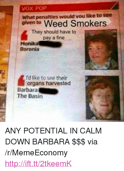 "Pop, Weed, and Http: VOX POP  What penalties would vou like to see  given to Weed Smokers  They should have to  pay a fine  Monika  Boronia  d like to see their  organs harvested  Barbara  The Basin <p>ANY POTENTIAL IN CALM DOWN BARBARA $$$ via /r/MemeEconomy <a href=""http://ift.tt/2tkeemK"">http://ift.tt/2tkeemK</a></p>"