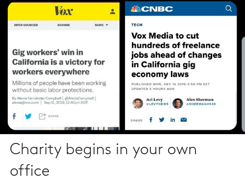 levy: Vox  SCNBC  TECH  RECODE  OPEN SOURCED  MORE Y  Vox Media to cut  hundreds of freelance  Gig workers' win in  California is a victory for  workers everywhere  jobs ahead of changes  in California gig  economy laws  Millions of people have been working  without basic labor protections.  PUBLISHED MON, DEC 16 2019.3:50 PM EST  UPDATED 2 HOURS AGO  By Alexia Fernánclez Campbell | @AlexiaCampbell|  alexia@vox.com | Sep 11, 2019, 12:40pm EDT  Ari Levy  aLEVYNEws  Alex Sherman  @SHERMAN4949  SHARE  in  SHARE Charity begins in your own office