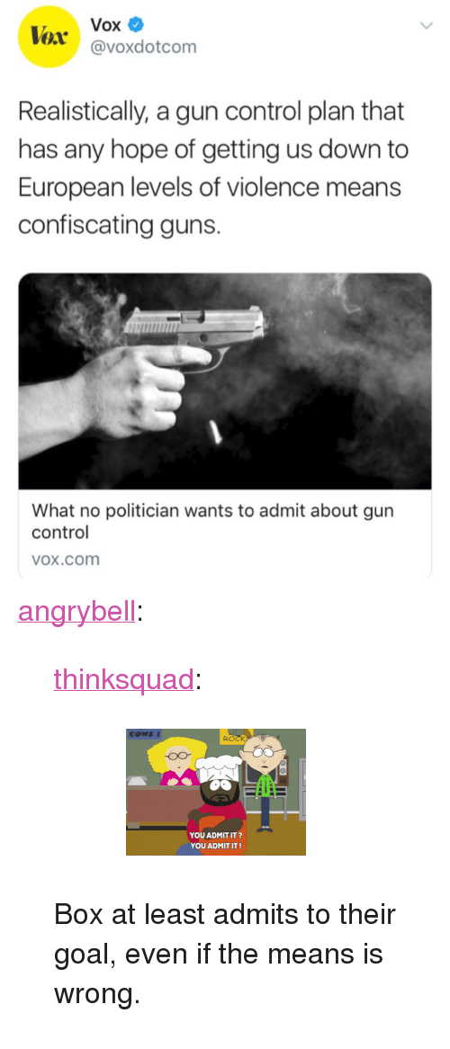 "Bailey Jay, Gif, and Guns: Vox  @voxdotcom  Realistically, a gun control plan that  has any hope of getting us down to  European levels of violence means  confiscating guns.  What no politician wants to admit about gun  control  OX.cOom <p><a href=""http://angrybell.tumblr.com/post/171900549012/thinksquad-box-at-least-admits-to-their-goal"" class=""tumblr_blog"">angrybell</a>:</p>  <blockquote><p><a href=""http://think-squad.com/post/171895518157"" class=""tumblr_blog"">thinksquad</a>:</p>  <blockquote><figure data-orig-height=""141"" data-orig-width=""200""><img src=""https://78.media.tumblr.com/7c3837270c759cc31b56ee4b7e0b1478/tumblr_inline_p5m5rqreC71qifyvs_540.gif"" data-orig-height=""141"" data-orig-width=""200""/></figure></blockquote>  <p>Box at least admits to their goal, even if the means is wrong.</p></blockquote>"