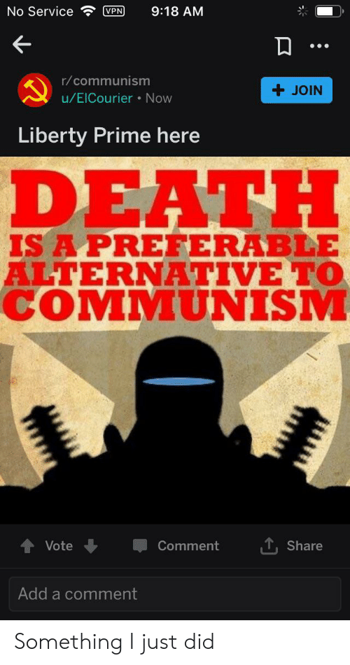 Liberty Prime: VPN  No Service  9:18 AM  r/communism  JOIN  u/EICourier Now  Liberty Prime here  DEATH  IS A PREFERABLE  ALTERNATIVE TO  COMMUNISM  Vote  Comment  Share  Add a comment Something I just did