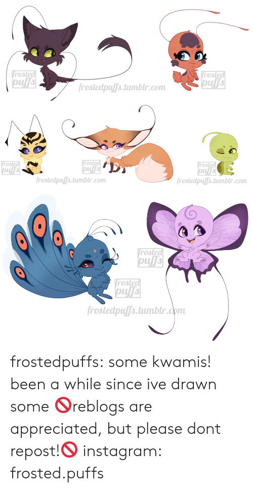 Been A While: Vrosted  pufa  Vrosted  pufa  frostedpuffs.tumblr.com   Vrosted  pufa  frostedpuffs.tumblr.com  Vrosted  rosted  frostedpuffs.tumblr.com   rosted  Vrosted  pufa  frostedpuffs.tumblr.com frostedpuffs:  some kwamis! been a while since ive drawn some  🚫reblogs are appreciated, but please dont repost!🚫  instagram: frosted.puffs