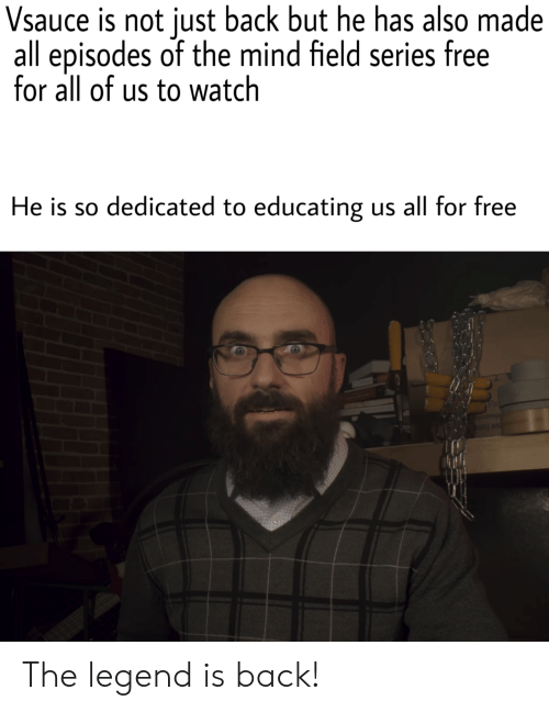 episodes: Vsauce is not just back but he has also made  all episodes of the mind field series free  for all of us to watch  He is so dedicated to educating  us all for free  gcomp  b00) 85 The legend is back!