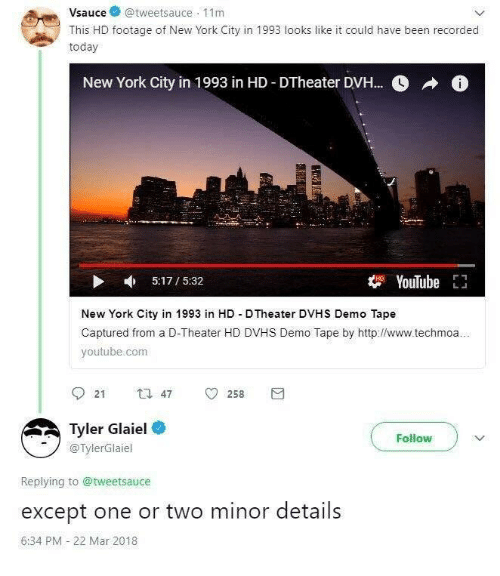 New York, youtube.com, and Http: Vsauce@tweetsauce 11m  This HD footage of New York City in 1993 looks like it could have been recorded  today  New York City in 1 993 in HD-DTheater DVH  0  ^  0  5:17/5:32  t YouTube E  New York City in 1993 in HD D Theater DVHS Demo Tape  Captured from a D-Theater HD DVHS Demo Tape by http://www.techmoa  youtube.com  9 21 t 47 258  Tyler Glaiel  @TylerGlaiel  Follow  Replying to @tweetsauce  except one or two minor details  6:34 PM 22 Mar 2018
