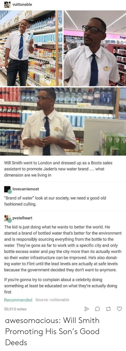 "Our Society: vuittonable  frag  Will Smith went to London and dressed up as a Boots sales  assistant to promote Jaden's new water brand  dimension are we living in  what  lovecarriemost  ""Brand of water"" look at our society, we need a good old  fashioned culling.  pvstelheart  The kid is just doing what he wants to better the world. He  started a brand of bottled water that's better for the environment  and is responsibly sourcing everything from the bottle to the  water. They've gone as far to work with a specific city and only  bottle excess water and pay the city more than its actually worth  so their water infrastructure can be improved. He's also donat-  ing water to Flint until the lead levels are actually  because the government decided they don't want to anymore  safe levels  If you're gonna try to complain about a celebrity doing  something at least be educated on what they're actually doing  first  Recommended Source: vuittonable  50,913 notes  MEATER  4 awesomacious:  Will Smith Promoting His Son's Good Deeds"