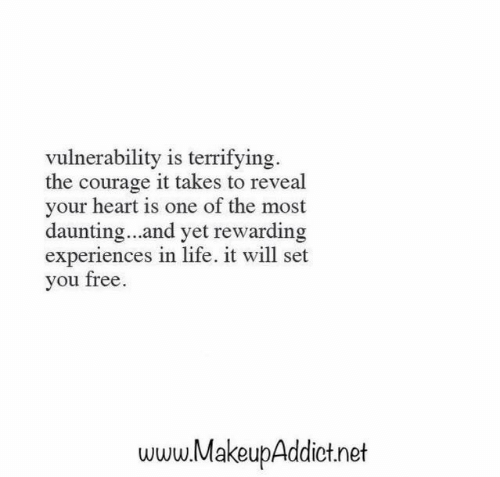 Experiences: vulnerability is terrifying  the courage it takes to reveal  your heart is one of the most  daunting...and yet rewarding  experiences in life. it will set  you free  www.MakeupAddict.net