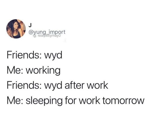 Friends, Wyd, and Work: @vung import  Friends: wyd  Me: working  Friends: wyd after work  Me: sleeping for work tomorrow