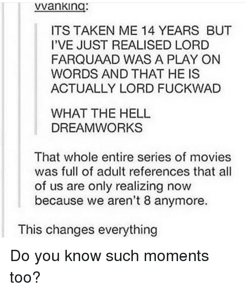 dreamworks: vvanking:  ITS TAKEN ME 14 YEARS BUT  I'VE JUST REALISED LORD  FARQUAAD WAS A PLAY ON  WORDS AND THAT HE IS  ACTUALLY LORD FUCKWAD  WHAT THE HELL  DREAMWORKS  That whole entire series of movies  was full of adult references that all  of us are only realizing now  because we aren't 8 anymore.  This changes everything Do you know such moments too?