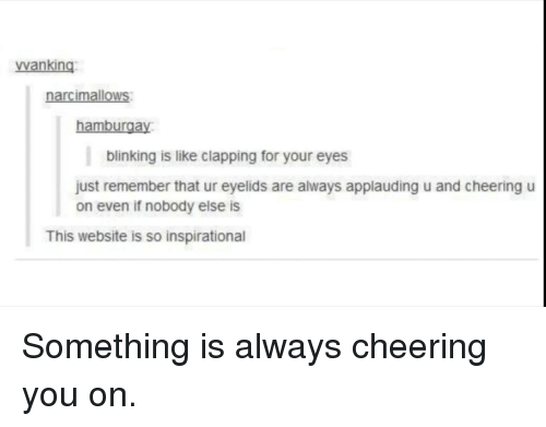Website, Remember, and You: vwanking  narcimalloWs  hamburgay  blinking is like clapping for your eyes  just remember that ur eyelids are always applauding u and cheering u  on even if nobody else is  This website is so inspirational Something is always cheering you on.