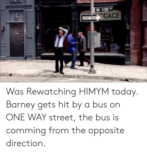 himym: W 130  SGAGE  ST  ONE WAY  NEPA Was Rewatching HIMYM today. Barney gets hit by a bus on ONE WAY street, the bus is comming from the opposite direction.