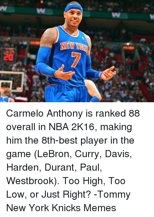 Lebron Curry: w  20 Carmelo Anthony is ranked 88 overall in NBA 2K16, making him the 8th-best player in the game (LeBron, Curry, Davis, Harden, Durant, Paul, Westbrook).  Too High, Too Low, or Just Right? -Tommy  New York Knicks Memes