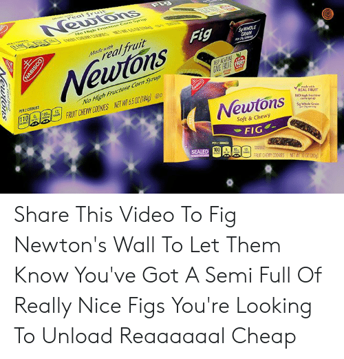 Fig Newtons: w  al fruit  Fle  Newons  ap  No High Fructose Corn e  Fig  SgWHOLE  GRAIN  real fruit  Made with  Newtons  HELP NEWTON  GIVE FRUINT FR  PER 2 COOKIES  No High Fructose Corn Syrup  6uascoy  100  12  110 &  FRUIT CHEWY COOKIES NETWT&50 184g) o  made with  REAL FRUIT  NO high fructose  corn synup  Sg Whole Grain  per 29serng  Newtons  Soft & Chewy  FIG  PER 2 COOKES  SEALED 100a  12  FRUIT CHEWY COOKIES NET WI 10 0Z 1283)  Newtons Share This Video To Fig Newton's Wall To Let Them Know You've Got A Semi Full Of Really Nice Figs You're Looking To Unload Reaaaaaal Cheap