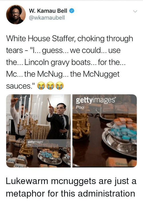 "White House, Guess, and House: W. Kamau Bell  @wkamaubell  White House Staffer, choking through  tears - ""I... guess... we could... use  the... Lincoln gravy boats... for the  Mc... the McNug... the McNugget  sauces.""  gettyimages  Pool  gettyimages Lukewarm mcnuggets are just a metaphor for this administration"