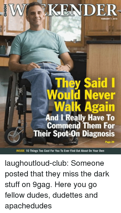 9gag, Club, and Tumblr: W KENDER  0  EBRUARY 7. 2010  They Said I  Would Never  Walk Again  And Really Have To  Commend Them For  Their Spot-On Diagnosis  Page 29  INSIDE 10 Things Too Cool For You To Ever Find Out About On Your Own laughoutloud-club:  Someone posted that they miss the dark stuff on 9gag. Here you go fellow dudes, dudettes and apachedudes