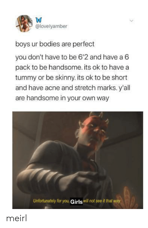 Skinny: W  @lovelyamber  boys ur bodies are perfect  you don't have to be 6'2 and have a 6  pack to be handsome. its ok to have a  tummy or be skinny. its ok to be short  and have acne and stretch marks. y'all  are handsome in your own way  Unfortunately for you, Girls will not see it that way meirl