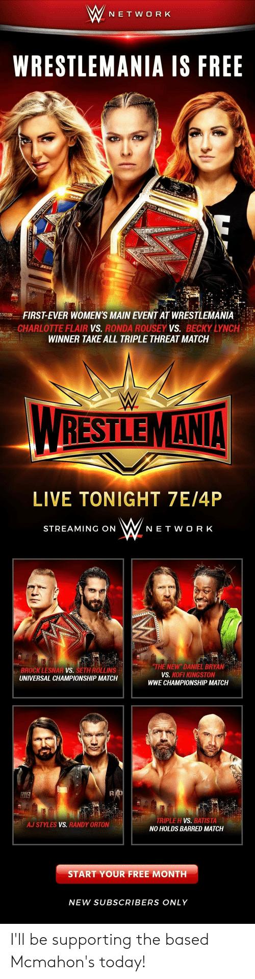 Aj Styles: W NE T W O R K  WRESTLEMANIA IS FREE  FIRST-EVER WOMEN'S MAIN EVENT AT WRESTLEMANIA  CHARLOTTE FLAIR vs. RONDA ROUSEY VS. BECKY LYNCH:  WINNER TAKE ALL TRIPLE THREAT MATCH  STADTM  WRESTLEMANA  LIVE TONIGHT 7E/4P  STREAMING ON WNE T woRK  THE NEW DANIEL BRYAN  ROLLINS  BROCK LESNAR  UNIVERSAL CHAMPIONSHIP MATCH  VS.  VS.  KOFI KINGSTON  WWE CHAMPIONSHIP MATCH  RIPLE H VS. BATISTA  NO HOLDS BARRED MATCH  AJ STYLES VS. RANDY ORTON  START YOUR FREE MONTH  NEW SUBSCRIBERS ONLY I'll be supporting the based Mcmahon's today!