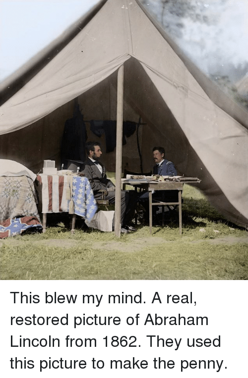 This Blew My Mind: W This blew my mind. A real, restored picture of Abraham Lincoln from 1862. They used this picture to make the penny.