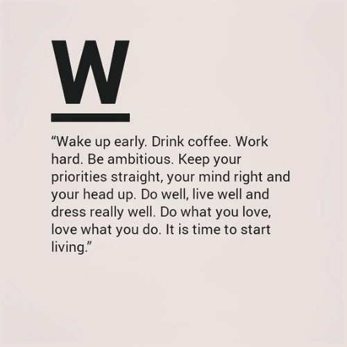 """Head, Love, and Work: W  """"Wake up early. Drink coffee. Work  hard. Be ambitious. Keep your  priorities straight, your mind right and  your head up. Do well, live well and  dress really well. Do what you love,  love what you do. It is time to start  living."""""""