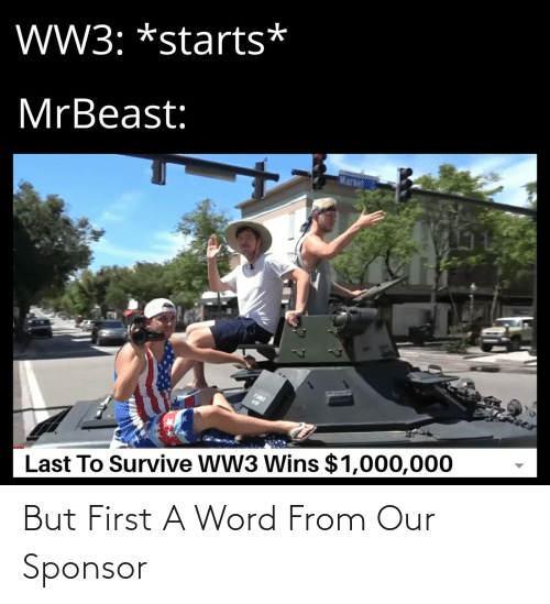 Word: W3: *starts*  MrBeast:  Market  FIST  Last To Survive WW3 Wins $1,000,000 But First A Word From Our Sponsor