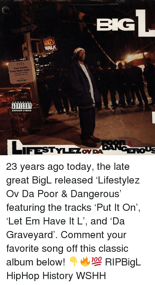 Memes, Music, and Wshh: WA  Pure nineties  B-boy themme music  Put it On  ADVISORY  EXPLICIT LYRICs  ONDA 23 years ago today, the late great BigL released 'Lifestylez Ov Da Poor & Dangerous' featuring the tracks 'Put It On', 'Let Em Have It L', and 'Da Graveyard'. Comment your favorite song off this classic album below! 👇🔥💯 RIPBigL HipHop History WSHH