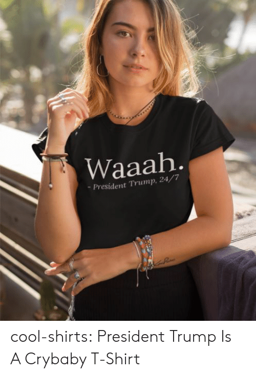 Tumblr, Blog, and Cool: Waaah  -President Trump, 24/7 cool-shirts:  President Trump Is A Crybaby T-Shirt