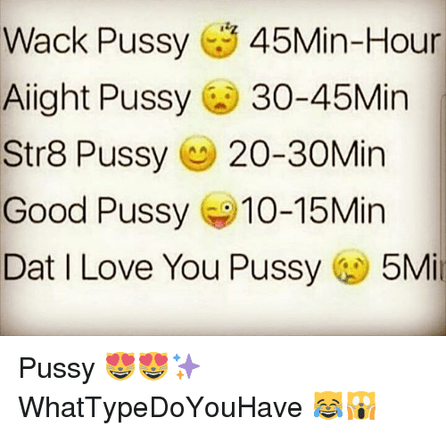 Good Pussy, Love, and Memes: Wack Pussy 45Min-Hour  Aiight Pussy 30-45Min  Str8 Pussy 20-30Min  Good Pussy 10-15Min  Dat I Love You Pussy5Mi Pussy 😻😻✨ WhatTypeDoYouHave 😹🙀