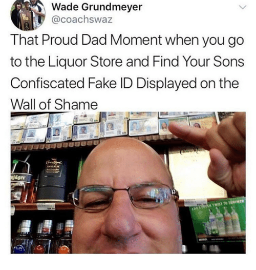 Liquor Store: Wade Grundmeyer  @coachswaz  That Proud Dad Moment when you go  to the Liquor Store and Find Your Sons  Confiscated Fake ID Displayed on the  Wall of Shame  niager
