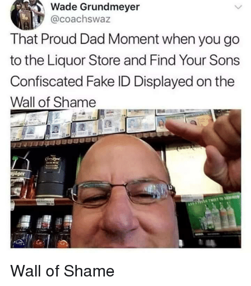Dad, Fake, and Liquor Store: Wade Grundmeyer  @coachswaz  That Proud Dad Moment when you go  to the Liquor Store and Find Your Sons  Confiscated Fake ID Displayed on the  Wall of Shame  jáger Wall of Shame