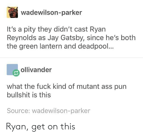 lantern: wadewilson-parker  It's a pity they didn't cast Ryan  Reynolds as Jay Gatsby, since he's botlh  the green lantern and deadpool...  ollivander  what the fuck kind of mutant ass pun  bullshit is this  Source: wadewilson-parker Ryan, get on this