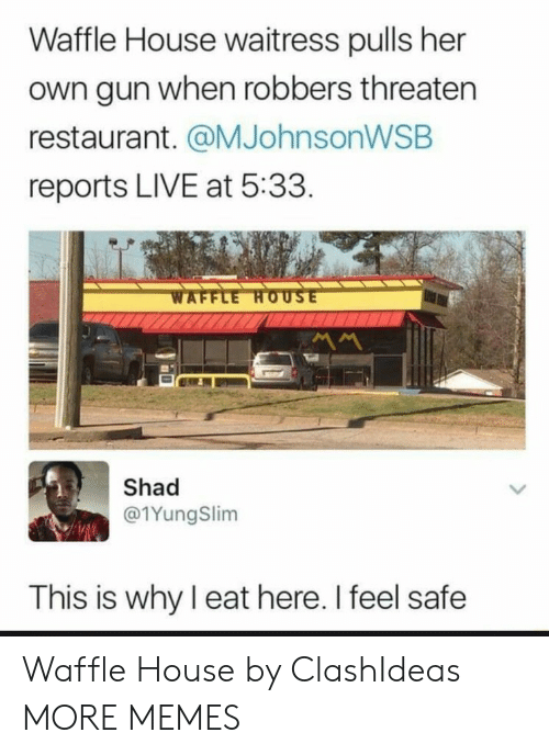 Waffle House: Waffle House waitress pulls her  own gun when robbers threaten  restaurant. @MJohnsonWSB  reports LIVE at 5:33  Shad  @1YungSlim  This is why I eat here. I feel safe Waffle House by ClashIdeas MORE MEMES