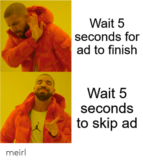 MeIRL, For, and Wait: Wait 5  seconds for  ad to finish  Wait 5  seconds  to skip ad meirl