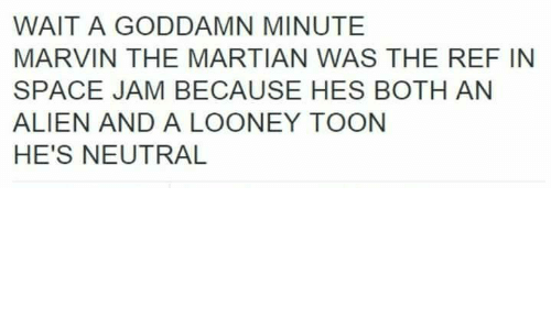The Ref: WAIT A GODDAMN MINUTE  MARVIN THE MARTIAN WAS THE REF IN  SPACE JAM BECAUSE HES BOTH AN  ALIEN AND A LOONEY TOON  HE'S NEUTRAL