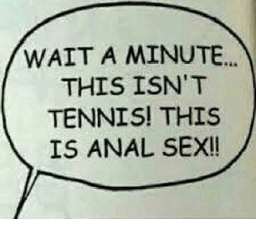 tenny: WAIT A MINUTE...  THIS ISN'T  TENNIS! THIS  IS ANAL SEX!!