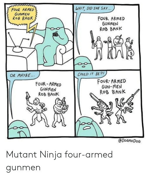 Bank, Ninja, and Gun: WAIT DID SHE SAY...  FOUR ARMED  GUNMEN  ROB BANK  FouR ARMED  GUNMEN  ROB BANK  COULD IT BE?!  OR MAYBE  FOUR-ARMED  GUN-MEN  ROB BANK  FOUR-ARMED  GUNMEN  RoB BANK  @DOGMODOG Mutant Ninja four-armed gunmen