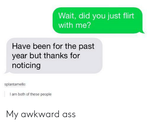 Ass, Awkward, and Been: Wait, did you just flirt  with me?  Have been for the past  year but thanks for  noticing  splantamello:  I am both of these people My awkward ass