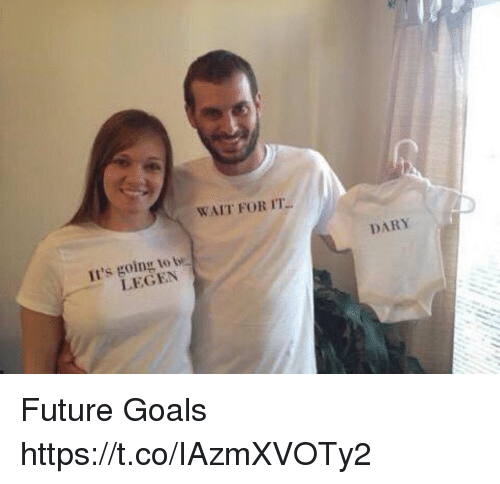 Future, Goals, and Memes: WAIT FOR IT  Il's going to t  LEGEN  DARY Future Goals https://t.co/IAzmXVOTy2