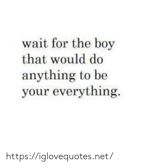 Do Anything: wait for the boy  that would do  anything to be  your everything https://iglovequotes.net/