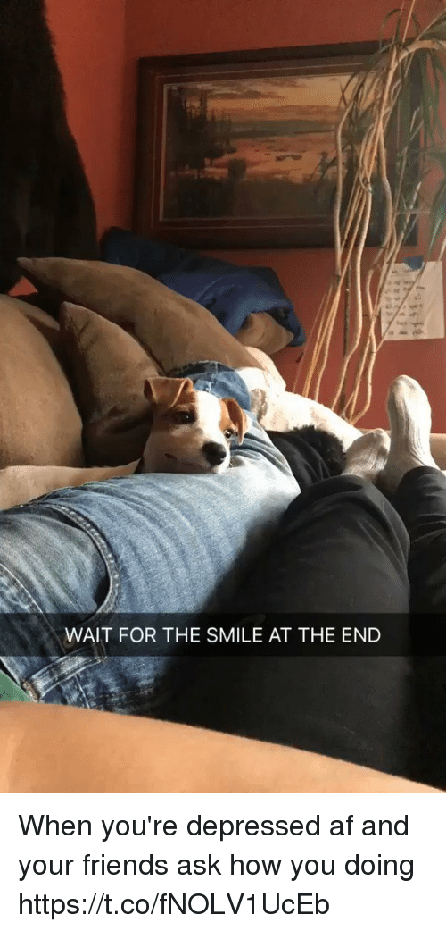 afs: WAIT FOR THE SMILE AT THE END When you're depressed af  and your friends ask how you doing  https://t.co/fNOLV1UcEb