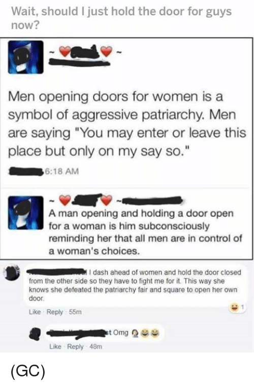 """Memes, She Knows, and Control: Wait, should I just hold the door for guys  now?  Men opening doors for women is a  symbol of aggressive patriarchy. Men  are saying """"You may enter or leave this  place but only on my say so  6:18 AM  A man opening and holding a door open  for a woman is him subconsciously  reminding her that all men are in control of  a woman's choices.  dash ahead of women and hold the door closed  from the other side so they have to fight me for it. This way she  knows she defeated the patriarchy fair and square to open her own  door  Like Reply 55m  Like Reply 48m (GC)"""
