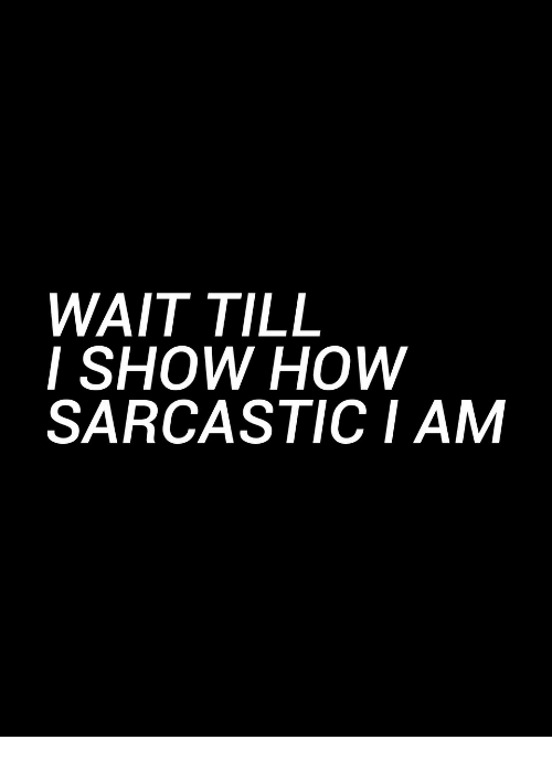How, Show, and Sarcastic: WAIT TILL  I SHOW HOW  SARCASTIC I AM