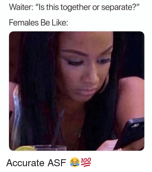 """Be Like, Funny, and Asf: Waiter: """"ls this together or separate?""""  Females Be Like: Accurate ASF 😂💯"""