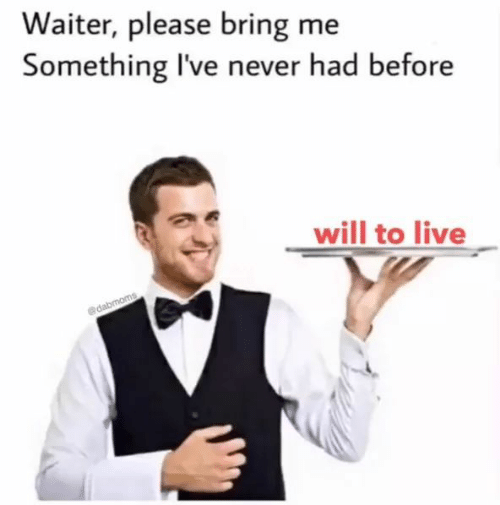 Waiter: Waiter, please bring me  Something I've never had before  will to live