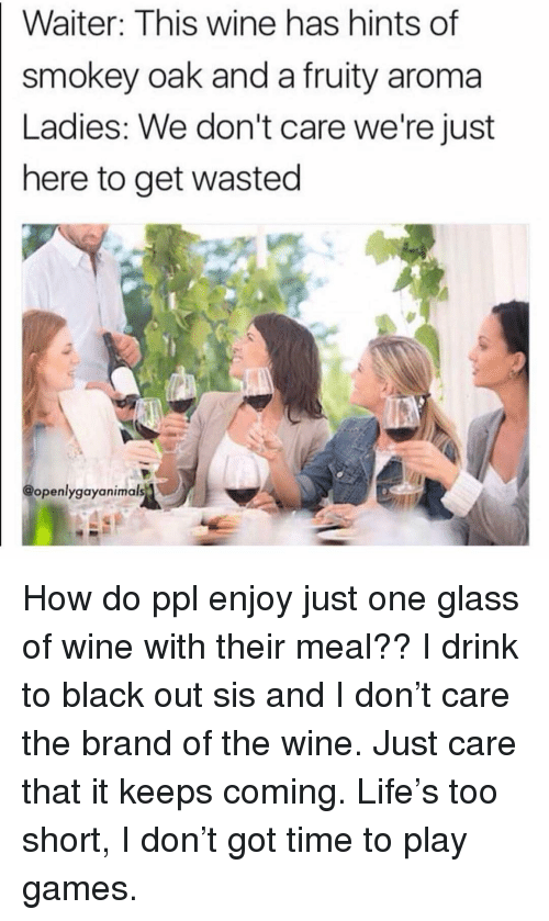 aroma: Waiter: This wine has hints of  smokey oak and a fruity aroma  Ladies: We don't care we're just  here to get wasted  @openlygayanimals How do ppl enjoy just one glass of wine with their meal?? I drink to black out sis and I don't care the brand of the wine. Just care that it keeps coming. Life's too short, I don't got time to play games.