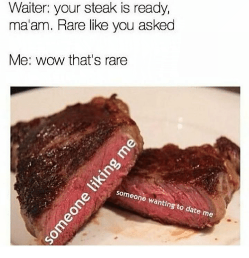 Rareness: Waiter: your steak is ready,  ma'am. Rare like you asked  Me: wow that's rare  neone wanting  ate me