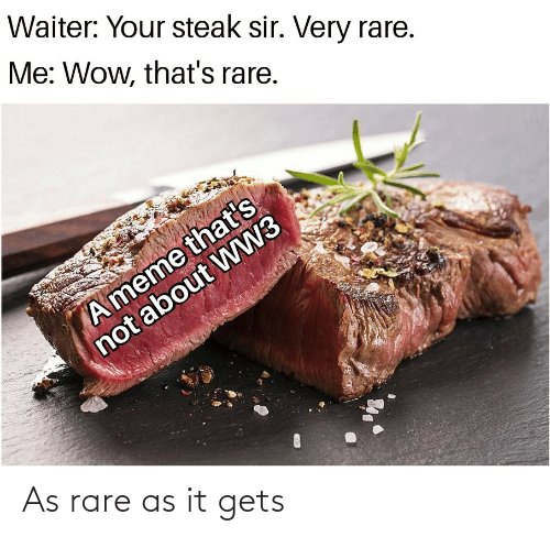 rare: Waiter: Your steak sir. Very rare.  Me: Wow, that's rare.  A meme that's  not about WW3 As rare as it gets