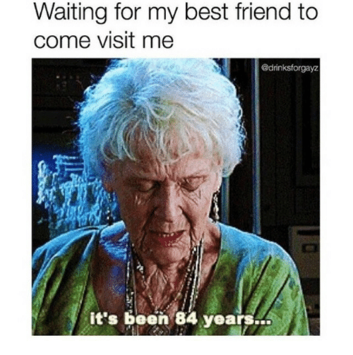 84 Years: Waiting for my best friend to  come visit me  @drinksforgayz  it's been 84 years..