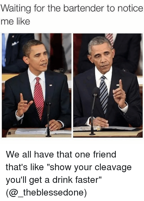 """Cleavag: Waiting for the bartender to notice  me like We all have that one friend that's like """"show your cleavage you'll get a drink faster"""" (@_theblessedone)"""